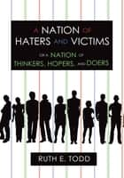 A Nation of Haters and Victims - Or a Nation of Thinkers, Hopers, and Doers ebook by Ruth E. Todd
