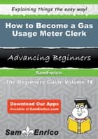 How to Become a Gas Usage Meter Clerk - How to Become a Gas Usage Meter Clerk ebook by Hollis Towns