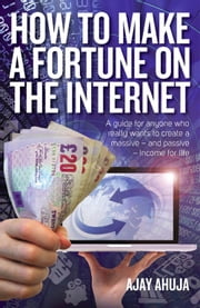How To Make A Fortune On The Internet - A guide for anyone who really wants to create a massive - and passive - income for life ebook by Ajay Ahuja