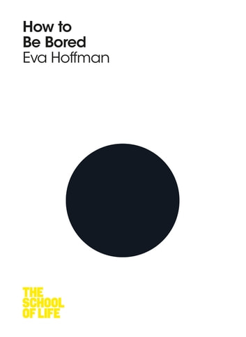 How to Be Bored ebook by Eva Hoffman,The School of Life