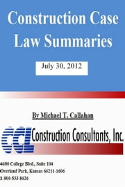 Construction Case Law Summaries: July 30, 2012 ebook by Michael T. Callahan