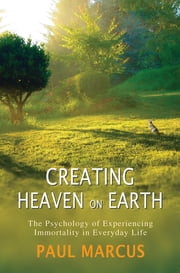 Creating Heaven on Earth - The Psychology of Experiencing Immortality in Everyday Life ebook by Paul Marcus