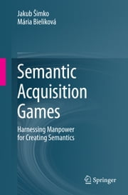 Semantic Acquisition Games - Harnessing Manpower for Creating Semantics ebook by Jakub Šimko,Mária Bieliková