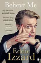Believe Me - A Memoir of Love, Death and Jazz Chickens ebook by Eddie Izzard