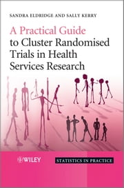 A Practical Guide to Cluster Randomised Trials in Health Services Research ebook by Sandra Eldridge,Sally Kerry