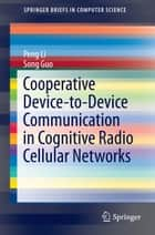 Cooperative Device-to-Device Communication in Cognitive Radio Cellular Networks ebook by Peng Li, Song Guo