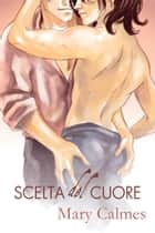 Scelta del Cuore ebook by Mary Calmes, Cornelia Grey