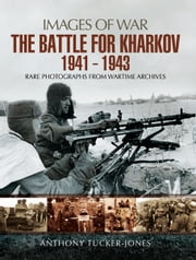 The Battle for Kharkov 1941 - 1943 - Rare Photographs from Wartime Archives ebook by Anthony Tucker-Jones