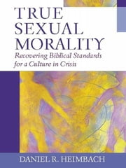 True Sexual Morality - Recovering Biblical Standards for a Culture in Crisis ebook by Daniel R. Heimbach