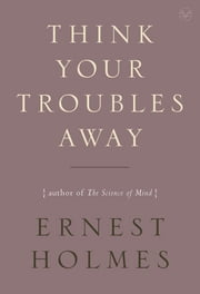Think Your Troubles Away ebook by Ernest Holmes