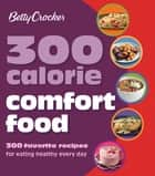 300 Calorie Comfort Food - 300 Favorite Recipes for Eating Healthy Every Day ebook by