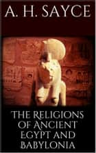 The Religions of Ancient Egypt and Babylonia ebook by A. H. Sayce