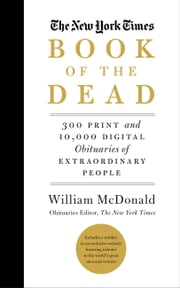 The New York Times Book of the Dead - 300 Print and 10,000 Digital Obituaries of Extraordinary People ebook by William McDonald