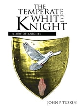 The Temperate White Knight - Story of Knights ebook by John F. Tuskin