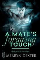A Mate's Forgiving Touch (Black Hills Wolves #57) ebook by Merryn Dexter