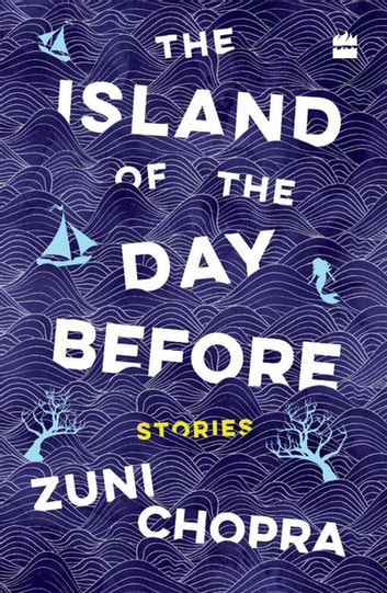 The Island of the Day Before: Stories ebook by Zuni Chopra
