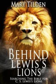 Behind Lewis's Lions: Searching the Bible for C.S. Lewis's Lions ebook by Mary Tilden