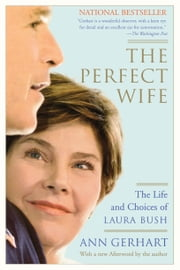 The Perfect Wife - The Life and Choices of Laura Bush ebook by Ann Gerhart