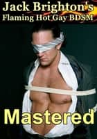 Mastered (Flaming Hot Gay BDSM) ebook by Jack Brighton
