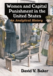 Women and Capital Punishment in the United States - An Analytical History ebook by David V. Baker
