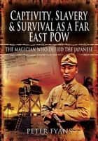 Captivity, Slavery and Survival as a Far East POW ebook by Fyans, Peter