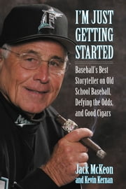 I'm Just Getting Started - Baseball's Best Storyteller on Old School Baseball, Defying the Odds, and Good Cigars ebook by Jack McKeon,Kevin Kernan