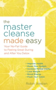 The Master Cleanse Made Easy - Your No-Fail Guide to Feeling Great During and After Your Detox ebook by Robin Westen
