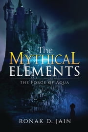 The Mythical Elements - The Force of Aqua ebook by Ronak D.Jain