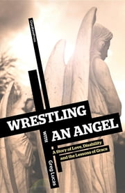 Wrestling with an Angel - A Story of Love, Disability, and the Lessons of Grace ebook by Greg Lucas