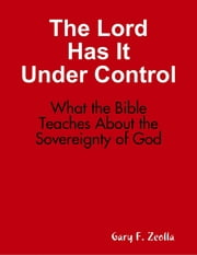 The Lord Has It Under Control: What the Bible Teaches About the Sovereignty of God ebook by Gary F. Zeolla