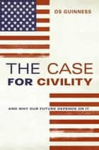 The Case for Civility - And Why Our Future Depends on It ebook by Os Guinness
