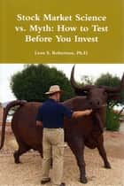 Stock Market Science vs. Myth: How to Test Before You Invest ebook by Leon S. Robertson, Ph.D.