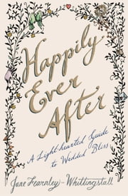 Happily Ever After - A Light-hearted Guide to Wedded Bliss ebook by Jane Fearnley-Whittingstall,Stephanie von Reiswitz
