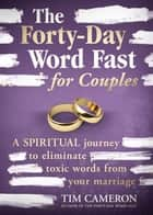 The Forty-Day Word Fast for Couples - A Spiritual Journey to Eliminate Toxic Words From Your Marriage ebook by Tim Cameron