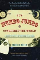 How Mumbo-Jumbo Conquered the World - A Short History of Modern Delusions ebook by Francis Wheen