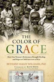 The Color of Grace - How One Woman's Brokenness Brought Healing and Hope to Child Survivors of War ebook by Katie J. Davis,Bethany Haley Williams