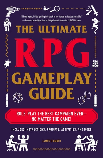 The Ultimate RPG Gameplay Guide - Role-Play the Best Campaign Ever—No Matter the Game! ebook by James D'Amato