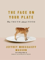 The Face on Your Plate: The Truth About Food ebook by Jeffrey Moussaieff Masson
