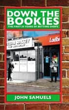 Down the Bookies: The First 50 Years of Betting Shops ebook by John Samuels