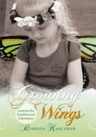 Growing Wings - Lessons for Earthbound Christians ebook by Roberta Karchner