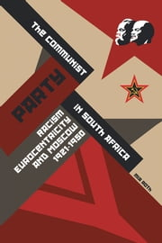 The Communist Party in South Africa - Racism, Eurocentricity and Moscow, 1921-1950 ebook by Mia Roth
