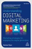 Understanding Digital Marketing - Marketing Strategies for Engaging the Digital Generation ebook by Damian Ryan