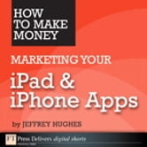 How to Make Money Marketing Your iPad & iPhone Apps ebook by Jeffrey Hughes