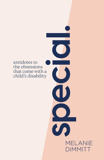 Special - Antidotes to the obsessions that come with a child's disability ebook by Melanie Dimmitt
