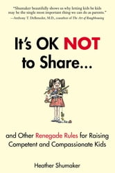 It's OK Not to Share and Other Renegade Rules for Raising Competent and Compassionate Kids ebook by Heather Shumaker