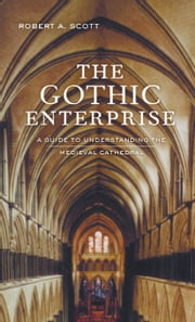 The Gothic Enterprise: A Guide to Understanding the Medieval Cathedral ebook by Scott, Robert A.