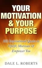 Your Motivation & Your Purpose: 102 Inspirational Quotes to Uplift, Motivate & Empower You ebook by Dale L. Roberts
