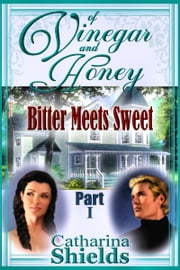 "Of Vinegar and Honey, Part I: ""Bitter Meets Sweet"" ebook by Catharina Shields"