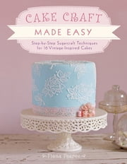 Cake Craft Made Easy - Step-by-Step Sugarcraft Techniques for 16 Vintage-Inspired Cakes ebook by Fiona Pearce