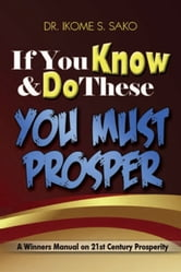 If You Know & Do These You Must Prosper ebook by Dr. Ikome S. Sako